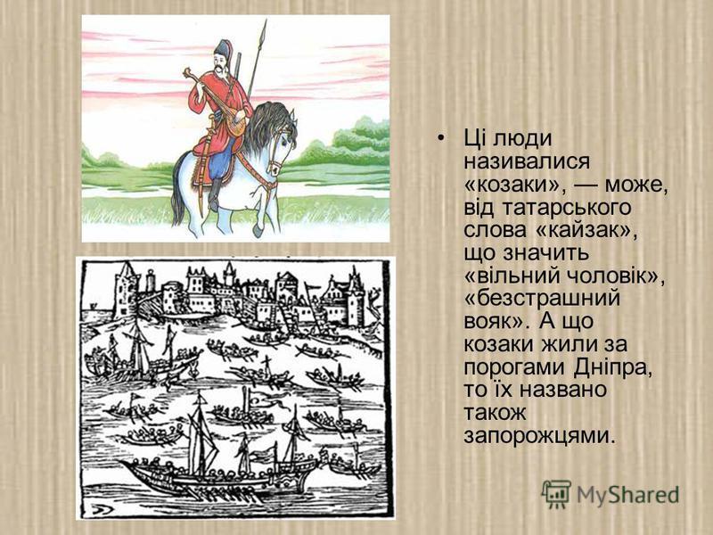 Ці люди називалися «козаки», може, від татарського слова «кайзак», що значить «вільний чоловік», «безстрашний вояк». А що козаки жили за порогами Дніпра, то їх названо також запорожцями.