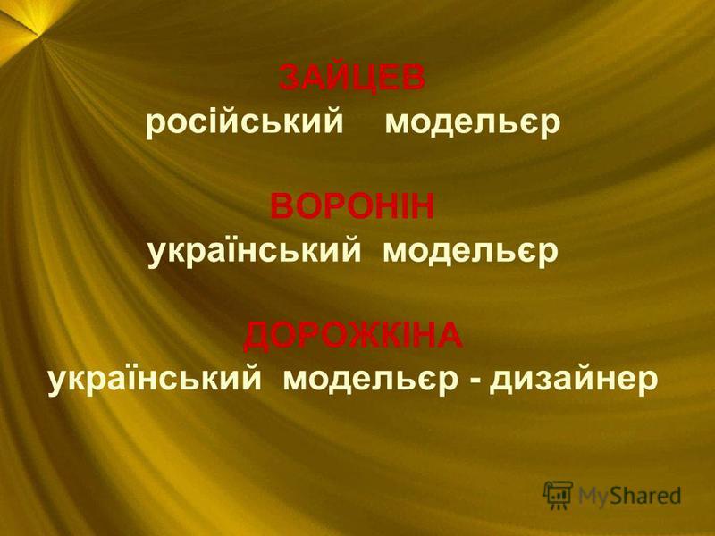 ЗАЙЦЕВ російський модельєр ВОРОНІН український модельєр ДОРОЖКІНА український модельєр - дизайнер