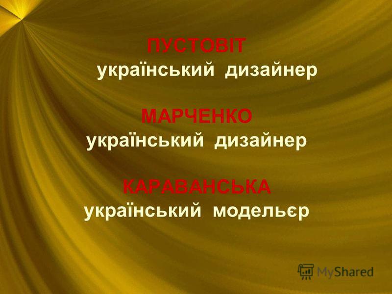 ПУСТОВІТ український дизайнер МАРЧЕНКО український дизайнер КАРАВАНСЬКА український модельєр