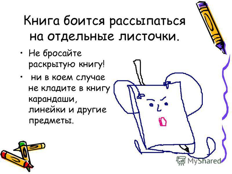 Книга боится рассыпаться на отдельные листочки. Не бросайте раскрытую книгу! ни в коем случае не кладите в книгу карандаши, линейки и другие предметы.