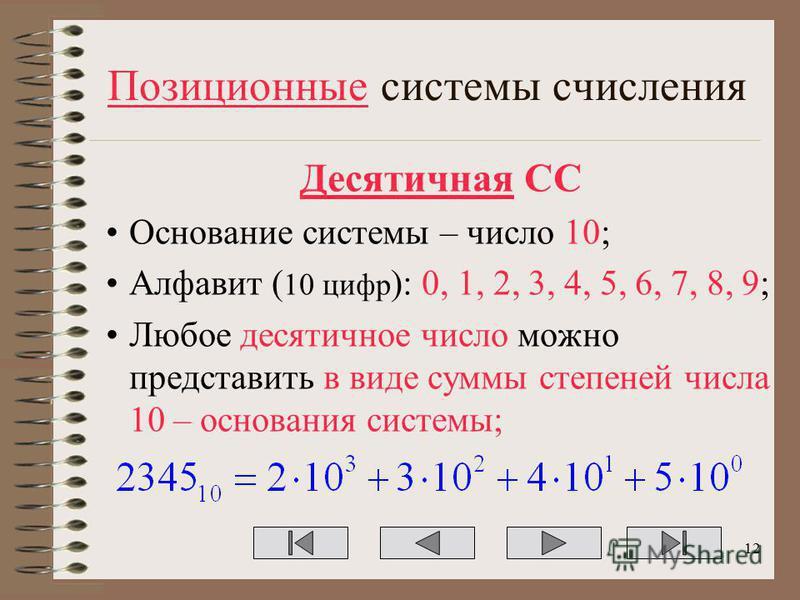 Позиционные системы счисления Десятичная СС Основание системы – число 10; Алфавит ( 10 цифр ): 0, 1, 2, 3, 4, 5, 6, 7, 8, 9; Любое десятичное число можно представить в виде суммы степеней числа 10 – основания системы; 12
