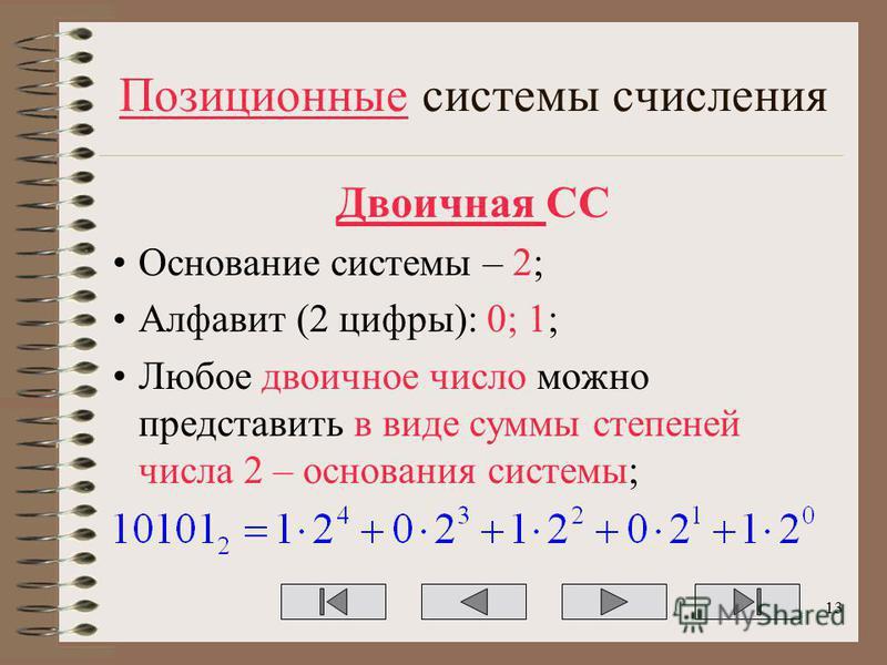 Позиционные системы счисления Двоичная СС Основание системы – 2; Алфавит (2 цифры): 0; 1; Любое двоичное число можно представить в виде суммы степеней числа 2 – основания системы; 13