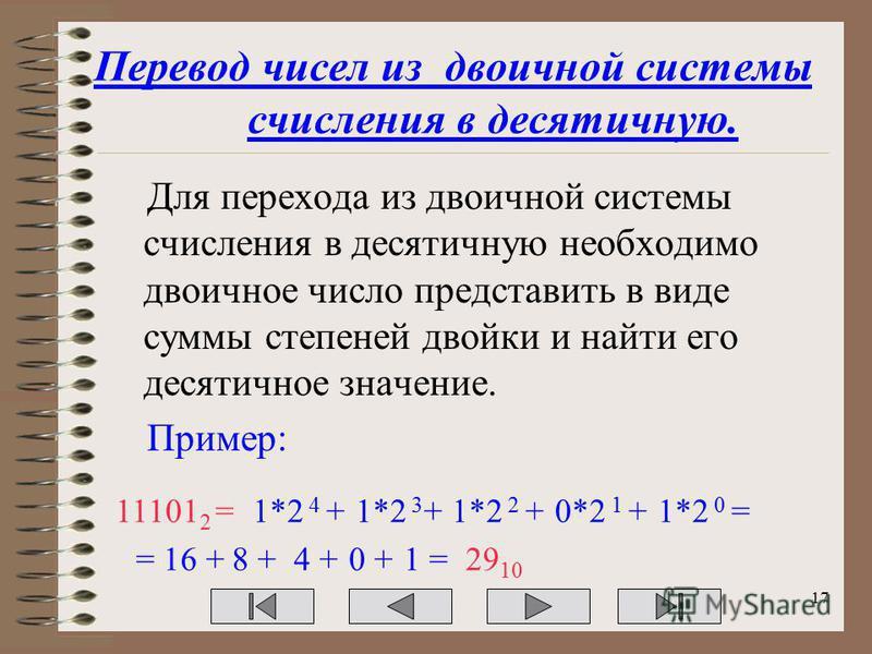 Перевод чисел из двоичной системы счисления в десятичную. Для перехода из двоичной системы счисления в десятичную необходимо двоичное число представить в виде суммы степеней двойки и найти его десятичное значение. Пример: 11101 2 =1*2 4 +1*2 3 +1*2 2