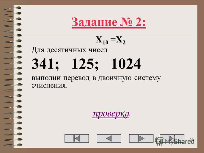 Задание 2: Х 10 =Х 2 Для десятичных чисел 341; 125; 1024 выполни перевод в двоичную систему счисления. проверка 23