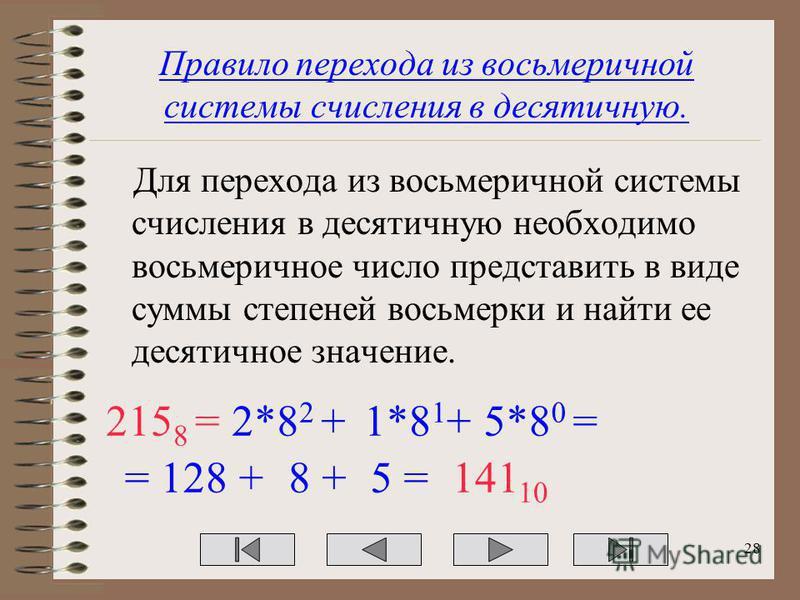 Правило перехода из восьмеричной системы счисления в десятичную. Для перехода из восьмеричной системы счисления в десятичную необходимо восьмеричное число представить в виде суммы степеней восьмерки и найти ее десятичное значение. 215 8 =2*8 2 +1*8 1