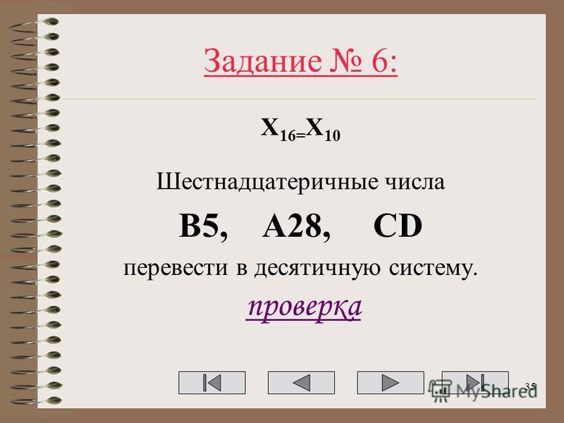 Задание 6: Х 16= Х 10 Шестнадцатеричные числа B5, A28, CD перевести в десятичную систему. проверка 35