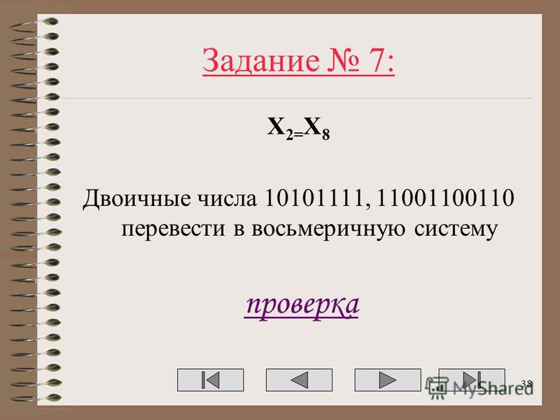 Задание 7: Х 2= Х 8 Двоичные числа 10101111, 11001100110 перевести в восьмеричную систему проверка 38