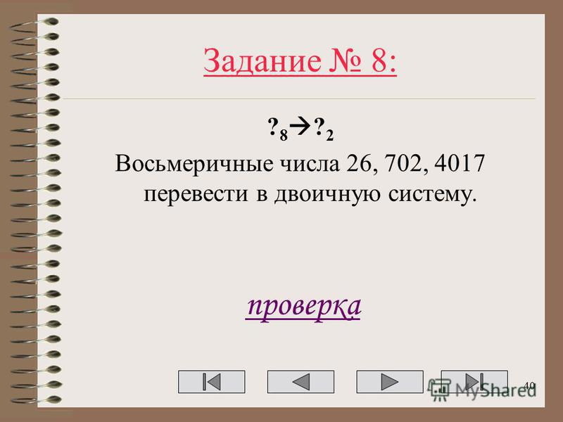 Задание 8: ? 8 ? 2 Восьмеричные числа 26, 702, 4017 перевести в двоичную систему. проверка 40