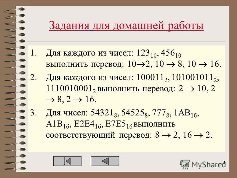 Задания для домашней работы 1. Для каждого из чисел: 123 10, 456 10 выполнить перевод: 10 2, 10 8, 10 16. 2. Для каждого из чисел: 100011 2, 101001011 2, 1110010001 2 выполнить перевод: 2 10, 2 8, 2 16. 3. Для чисел: 54321 8, 54525 8, 777 8, 1AB 16,