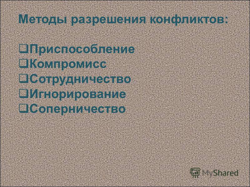 Методы разрешения конфликтов: Приспособление Компромисс Сотрудничество Игнорирование Соперничество