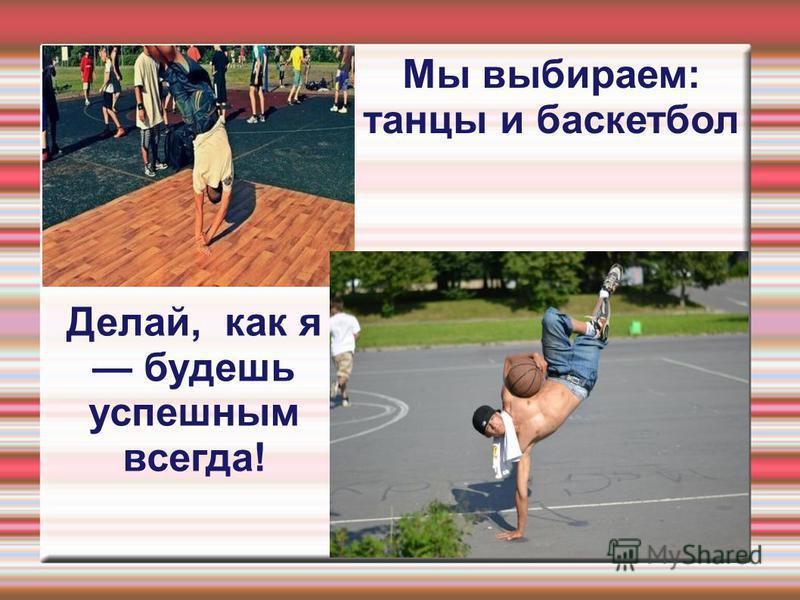 Мы выбираем: танцы и баскетбол Делай, как я будешь успешным всегда!