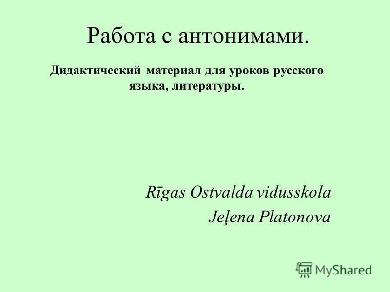Работа с антонимами. Rīgas Ostvalda vidusskola Jeļena Platonova Дидактический материал для уроков русского языка, литературы.