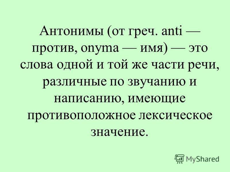 Антонимы (от греч. anti против, onyma имя) это слова одной и той же части речи, различные по звучанию и написанию, имеющие противоположное лексическое значение.