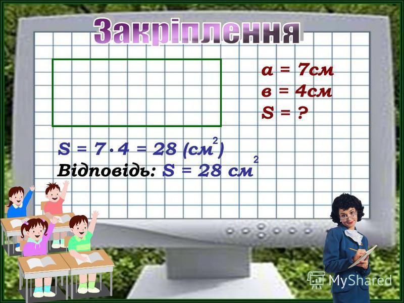 а = 7см в = 4см S = ? S = 7 4 = 28 (см ) Відповідь: S = 28 см 2 2
