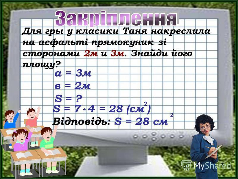 Для гры у класики Таня накреслила на асфальті прямокуник зі сторонами 2м и 3м. Знайди його площу? S = 7 4 = 28 (см ) Відповідь: S = 28 см 2 2 а = 3м в = 2м S = ?