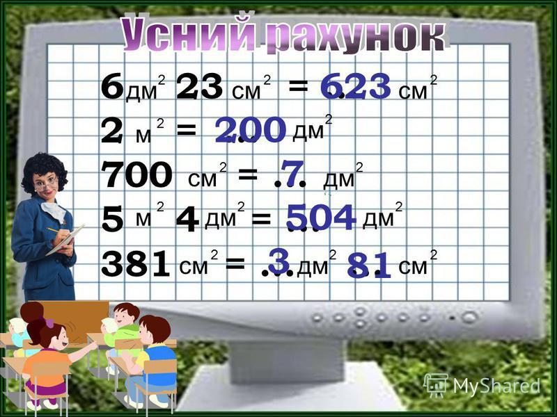 6 23 = … 2 = … 700 = … 5 4 = … 381 = … … см 2 дм 2 м 2 м 2 2 2 см 2 2 623 200 7 дм 2 2 504 3 81 см 2 2 дм 2