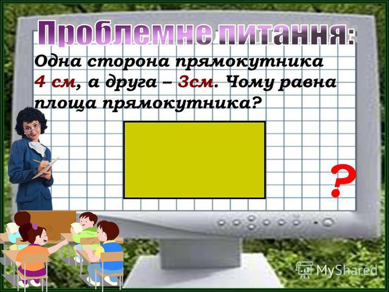 Одна сторона прямокутника 4 см, а друга – 3см. Чому равна площа прямокутника? ?
