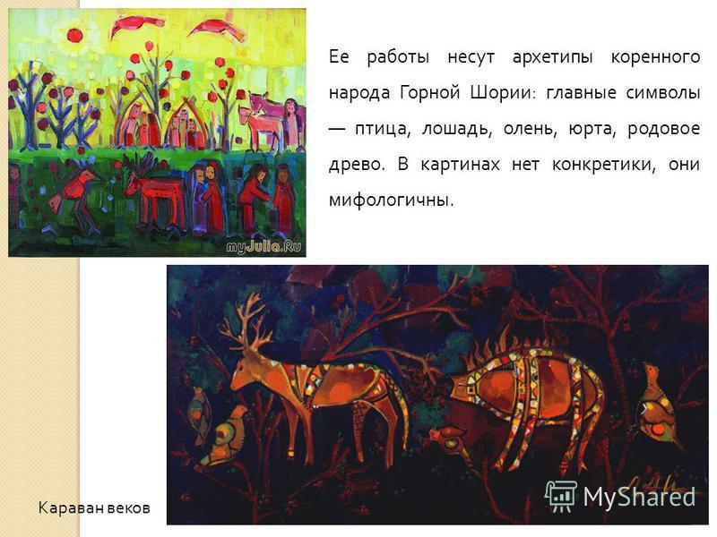 Караван веков Ее работы несут архетипы коренного народа Горной Шории: главные символы птица, лошадь, олень, юрта, родовое древо. В картинах нет конкретики, они мифологичны.