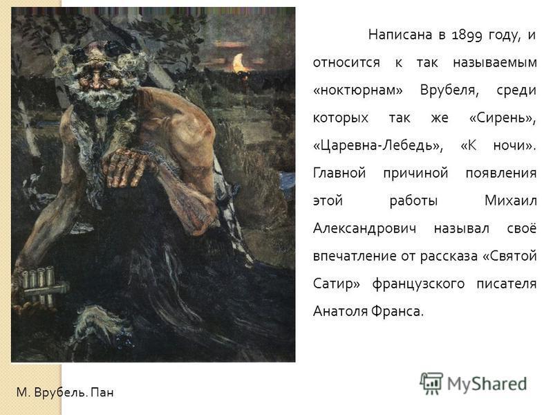 М. Врубель. Пан Написана в 1899 году, и относится к так называемым «ноктюрнам» Врубеля, среди которых так же «Сирень», «Царевна-Лебедь», «К ночи». Главной причиной появления этой работы Михаил Александрович называл своё впечатление от рассказа «Свято