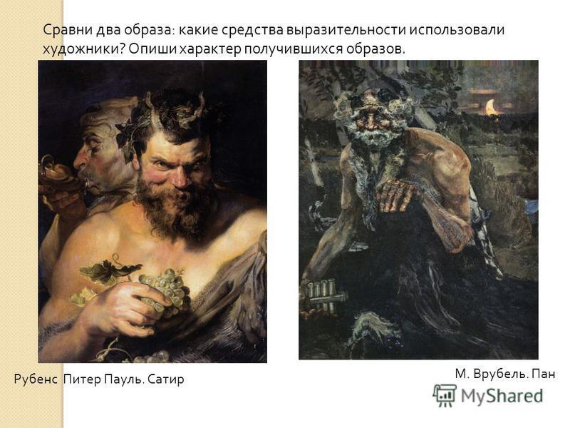 Рубенс Питер Пауль. Сатир М. Врубель. Пан Сравни два образа: какие средства выразительности использовали художники? Опиши характер получившихся образов.