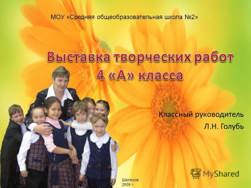 Классный руководитель Л.Н. Голубь МОУ «Средняя общеобразовательная школа 2» Шелехов, 2009 г.