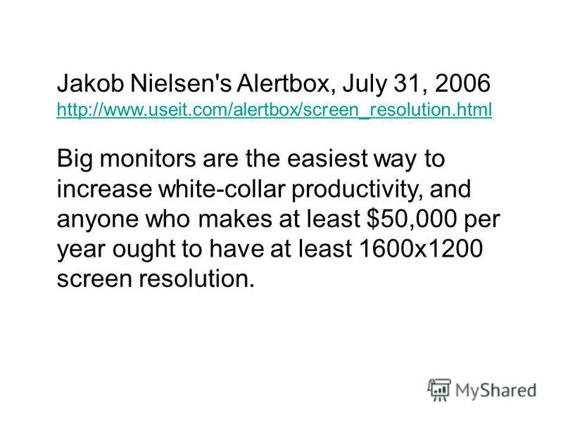 Jakob Nielsen's Alertbox, July 31, 2006 http://www.useit.com/alertbox/screen_resolution.html Big monitors are the easiest way to increase white-collar productivity, and anyone who makes at least $50,000 per year ought to have at least 1600x1200 scree