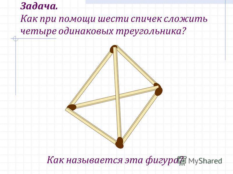 Задача. Как при помощи шести спичек сложить четыре одинаковых треугольника? Как называется эта фигура?