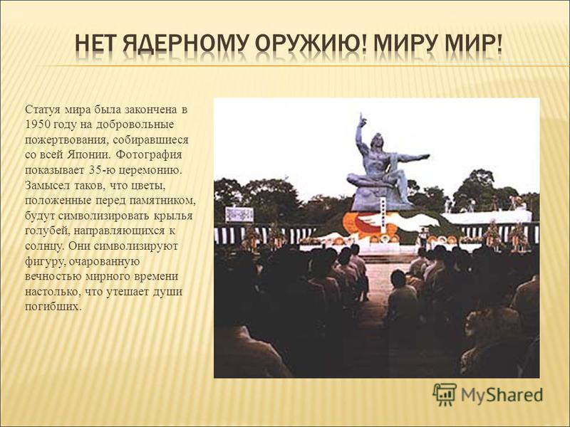 Статуя мира была закончена в 1950 году на добровольные пожертвования, собиравшиеся со всей Японии. Фотография показывает 35-ю церемонию. Замысел таков, что цветы, положенные перед памятником, будут символизировать крылья голубей, направляющихся к сол