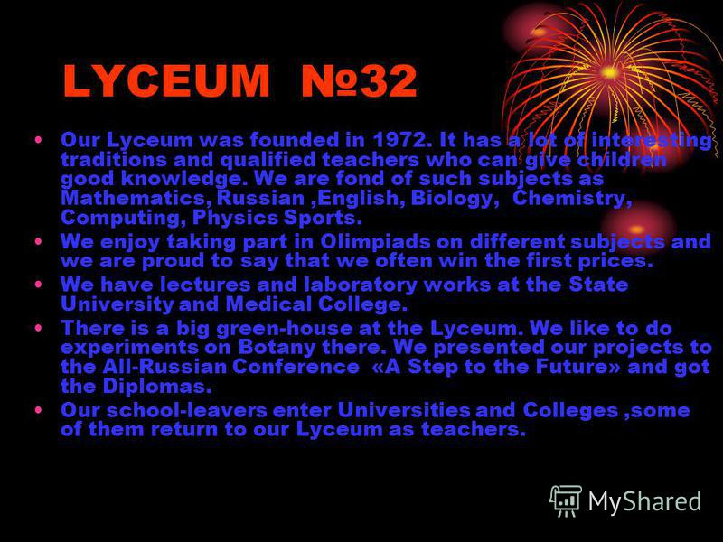 LYCEUM 32 Our Lyceum was founded in 1972. It has a lot of interesting traditions and qualified teachers who can give children good knowledge. We are fond of such subjects as Mathematics, Russian,English, Biology, Chemistry, Computing, Physics Sports.