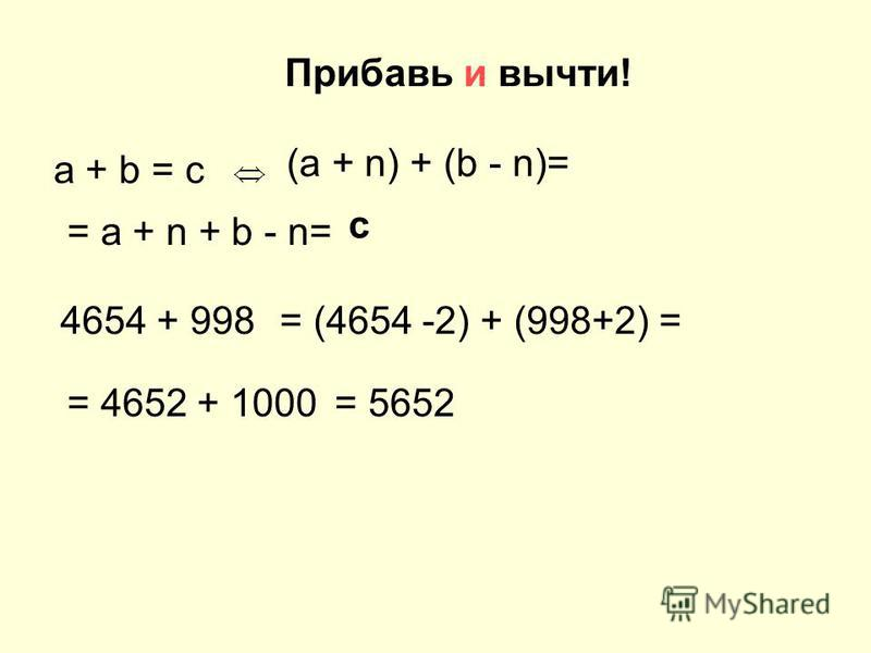 Прибавь и вычти! а + b = c (a + n) + (b - n)= = a + n + b - n= с 4654 + 998= (4654 -2) + (998+2) = = 4652 + 1000= 5652