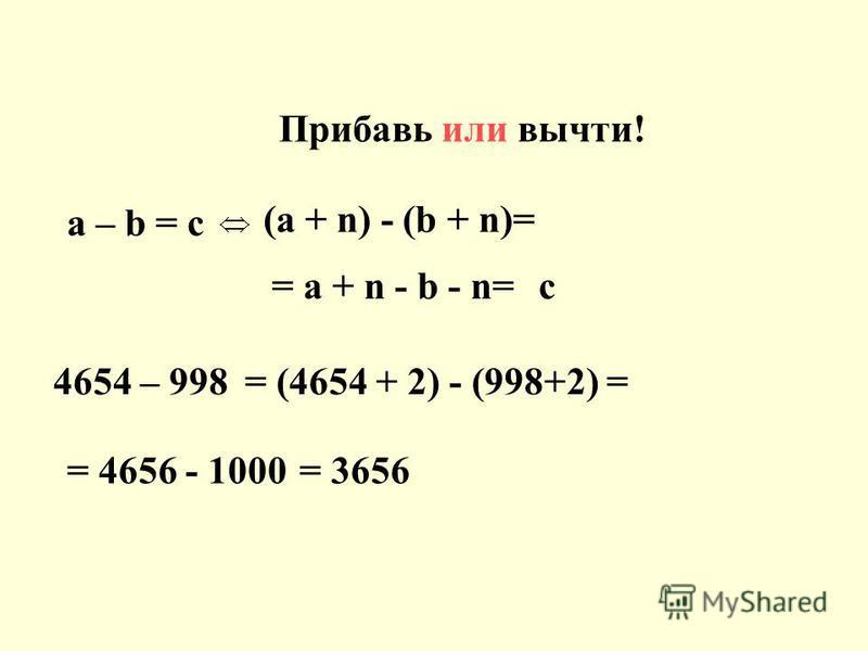 а – b = c (a + n) - (b + n)= = a + n - b - n=с 4654 – 998 = 4656 - 1000 = (4654 + 2) - (998+2) = = 3656 Прибавь или вычти!