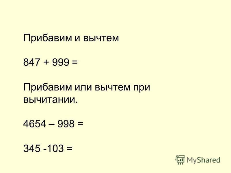 Прибавим и вычтем 847 + 999 = Прибавим или вычтем при вычитании. 4654 – 998 = 345 -103 =