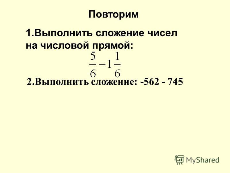 1. Выполнить сложение чисел на числовой прямой: 2. Выполнить сложение: -562 - 745 Повторим