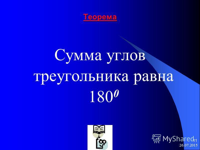 26.07.2015 11 Теорема Сумма углов треугольника равна 180 0