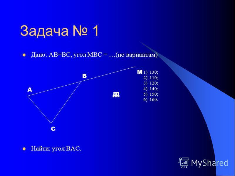 Задача 1 Дано: АВ=ВС, угол МВС = …(по вариантам) 1) 130; 2) 110; 3) 120; 4) 140; 5) 150; 6) 160. Найти: угол ВАС. А С В М ДД