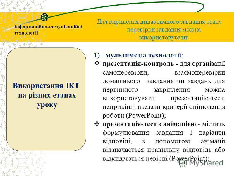 Інформаційно-комунікаційні технології Для вирішення дидактичного завдання етапу перевірки завдання можна використовувати: 1)мультимедіа технології: презентація-контроль - для організації самоперевірки, взаємоперевірки домашнього завдання чи завдань д