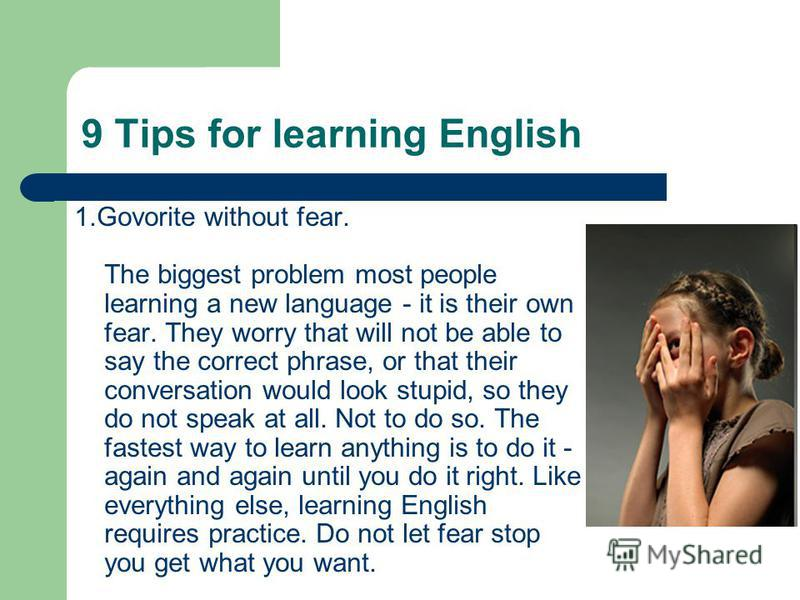 9 Tips for learning English 1.Govorite without fear. The biggest problem most people learning a new language - it is their own fear. They worry that will not be able to say the correct phrase, or that their conversation would look stupid, so they do
