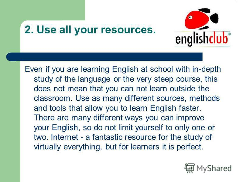 2. Use all your resources. Even if you are learning English at school with in-depth study of the language or the very steep course, this does not mean that you can not learn outside the classroom. Use as many different sources, methods and tools that