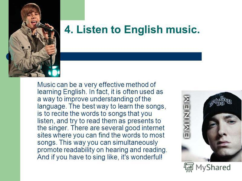 4. Listen to English music. Music can be a very effective method of learning English. In fact, it is often used as a way to improve understanding of the language. The best way to learn the songs, is to recite the words to songs that you listen, and t