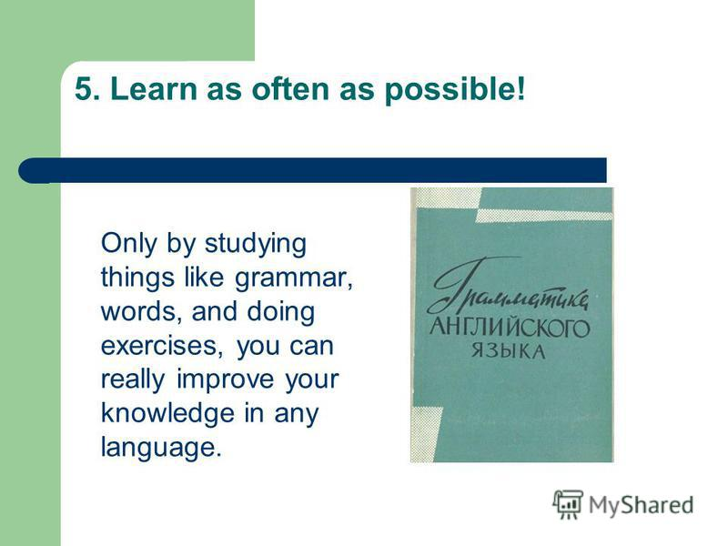 5. Learn as often as possible! Only by studying things like grammar, words, and doing exercises, you can really improve your knowledge in any language.