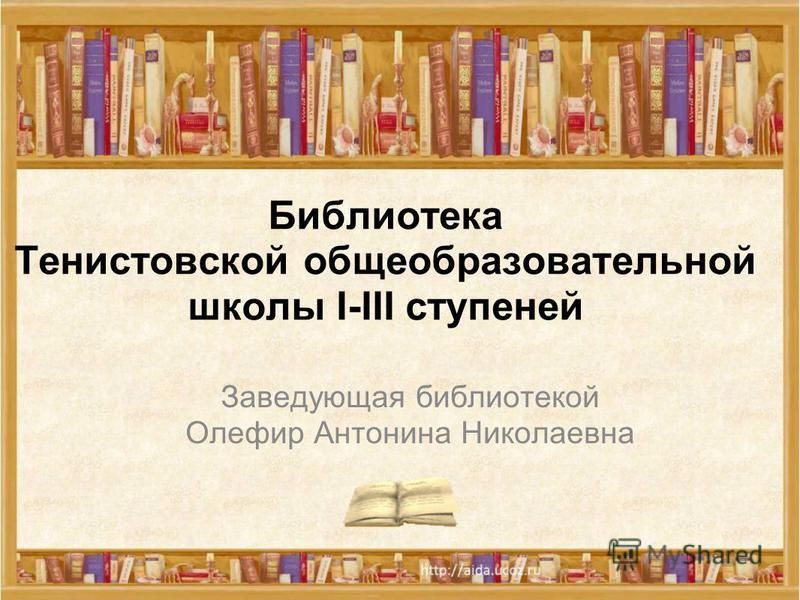 Библиотека Тенистовской общеобразовательной школы I-III ступеней Заведующая библиотекой Олефир Антонина Николаевна