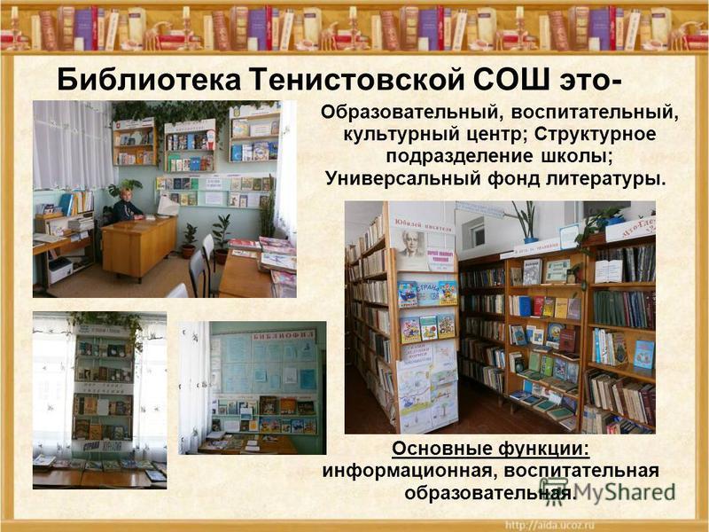 Библиотека Тенистовской СОШ это- Основные функции: информационная, воспитательная образовательная. Образовательный, воспитательный, культурный центр; Структурное подразделение школы; Универсальный фонд литературы.