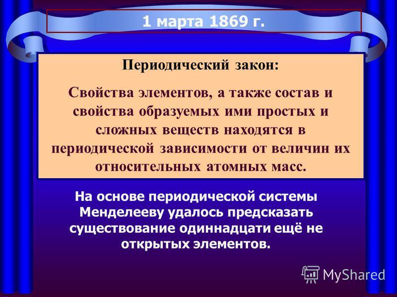 1 марта 1869 г. Периодический закон: Свойства элементов, а также состав и свойства образуемых ими простых и сложных веществ находятся в периодической зависимости от величин их относительных атомных масс. На основе периодической системы Менделееву уда