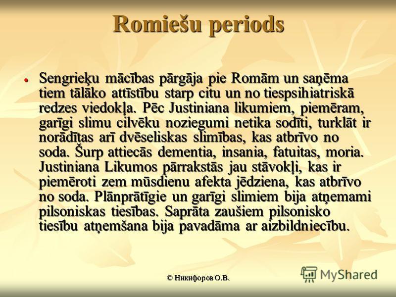 Romiešu periods Sengrieķu mācības pārgāja pie Romām un saņēma tiem tālāko attīstību starp citu un no tiespsihiatriskā redzes viedokļa. Pēc Justiniana likumiem, piemēram, garīgi slimu cilvēku noziegumi netika sodīti, turklāt ir norādītas arī dvēselisk