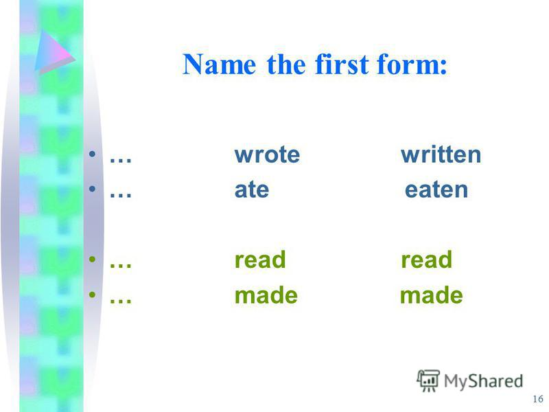 16 Name the first form: … wrote written … ate eaten … read read … made made