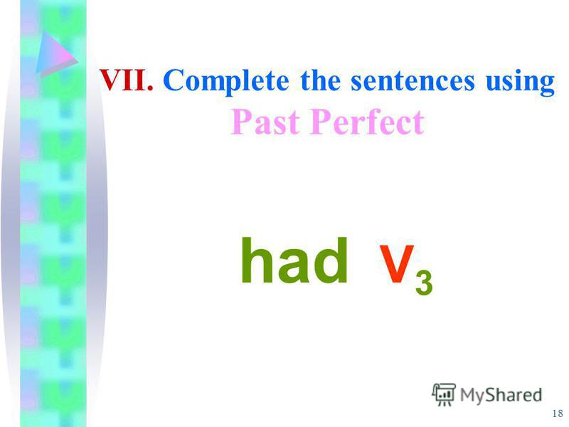 18 VII. Complete the sentences using Past Perfect had V 3
