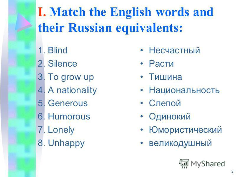 2 I. Match the English words and their Russian equivalents: 1. Blind 2. Silence 3. To grow up 4. A nationality 5. Generous 6. Humorous 7. Lonely 8. Unhappy Несчастный Расти Тишина Национальность Слепой Одинокий Юмористический великодушный