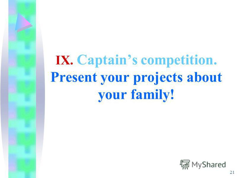 21 IX. Captains competition. Present your projects about your family!