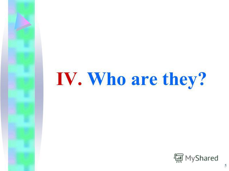 5 IV. Who are they?