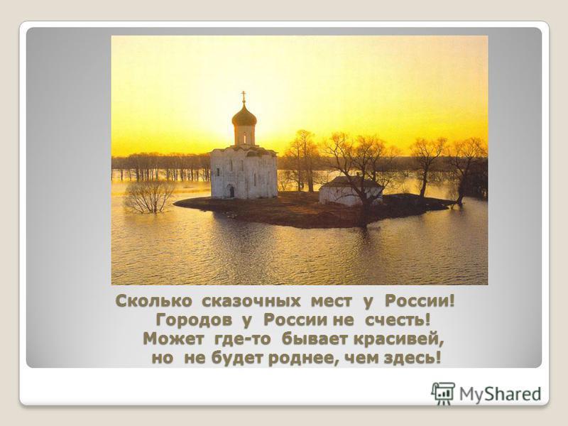 Сколько сказочных мест у России! Городов у России не счесть! Может где-то бывает красивей, но не будет роднее, чем здесь!